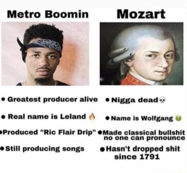 Metro Boomin Mozart Greatest producer alive Nigga dead Real name is Leland Name is Wolfgang Produced Ric Flair Drip Made classical bullshit no one can pronounce *Still producing songs Hasn't dropped shit since 1791 memes