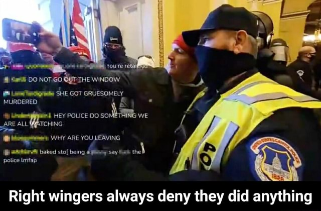 DO NOT GO THE WINDOW SHE GOT GRUESOMELY MURDERED HEY POLICE DO SOMETHING WE ARE ALL YATCHING WHY ARE YOU LEAVING f baked sto being 4 say Sami the police imfap Right wingers always deny they did anything Right wingers always deny they did anything meme