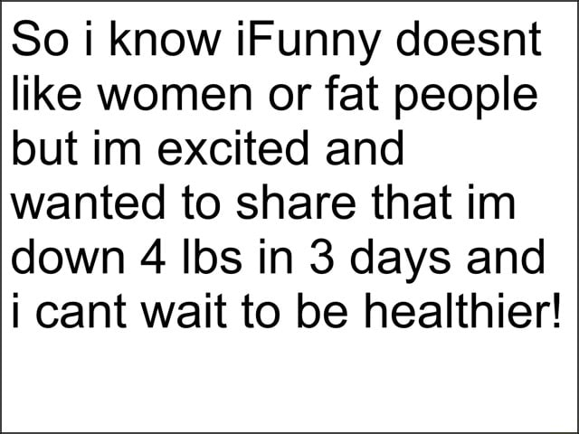 So i know iFunny doesnt like women or fat people but im excited and wanted to share that in down 4 lbs in 3 days and i cant wait to be healthier memes