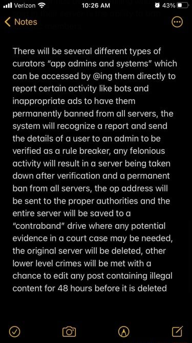 Notes There will be several different types of curators app admins and systems which can be accessed by ing them directly to report certain activity like bots and inappropriate ads to have them permanently banned from all servers, the system will recognize a report and send the details of a user to an admin to be verified as a rule breaker, any felonious activity will result in a server being taken down after verification and a permanent ban from all servers, the op address will be sent to the proper authorities and the entire server will be saved to a contraband drive where any potential evidence in a court case may be needed, the original server will be deleted, other lower level crimes will be met with a chance to edit any post containing illegal content for 48 hours before it is delete