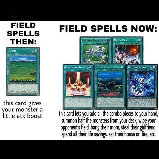 FIELD SPELLS THEN this card gives your monster a little atk boost FIELD SPELLS NOW this card lets you add all the combo pieces to your hand, little atk boost summon tal the monsters from your deck, wipe your opponent's field, bang their mom, steal their girlfriend, spend all their life savings, set their house on fire, etc meme