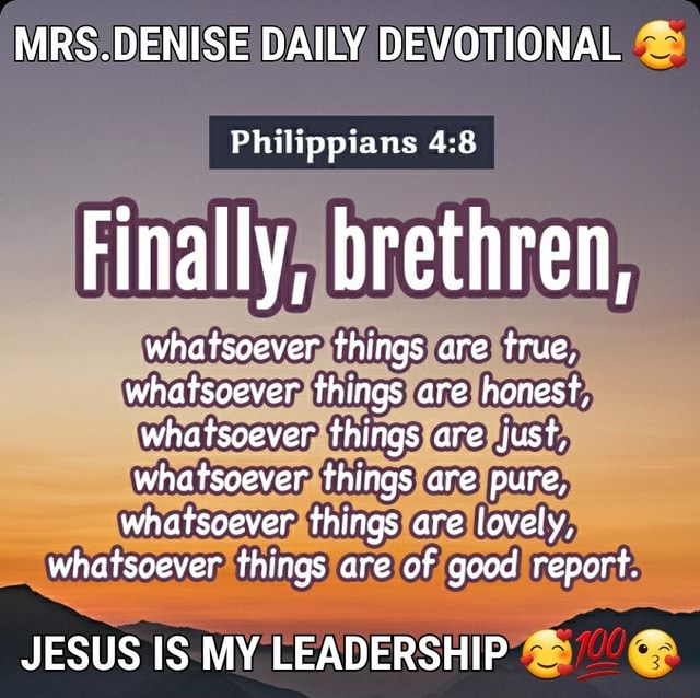 MRS.DENISE DAILY DEVOTIONAL Philippians Finally, brethren, whatsoever things are true, whatsoever things are honest} whatsoever things are just, whatsoever things are pure, whatsoever things are lovely, whatsoever things are of good report. JESUS IS MY LEADERSHIP memes