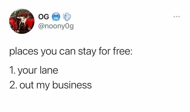 Places you can stay for free 1. your lane 2. out my business memes