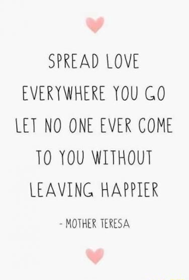 Wv SPREAD LOVE EVERYWHERE YOU GO LET NO ONE EVER COME 10 YOU WITHOUT LEAVING HAPPIER MOTHER TERESA memes