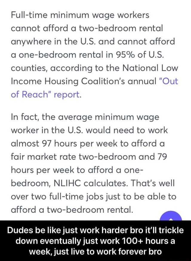 Full time minimum wage workers cannot afford a two bedroom rental anywhere in the U.S. and cannot afford a one bedroom rental in 95% of U.S. counties, according to the National Low Income Housing Coalition's annual Out of Reach report. In fact, the average minimum wage worker in the U.S. would need to work almost 97 hours per week to afford a fair market rate two bedroom and 79 hours per week to afford a one bedroom, NLIHC calculates. That's well over two full time jobs just to be able to afford a two bedroom rental. Dudes be like just work harder bro it'll trickle down eventually just work 100 hours a week, just live to work forever bro  Dudes be like just work harder bro it'll trickle down eventually just work 100 hours a week, just live to work forever bro meme