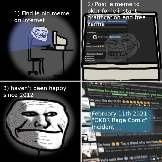 2 Post le meme to 1 Find le old meme okbr for le instant on internet gratification and tree on internet karma see. 3 haven't been happy since 2012 out Do you like my SUS oe February 11th 2021 OKBR Rage Comic Incident So true  Tag friend who can