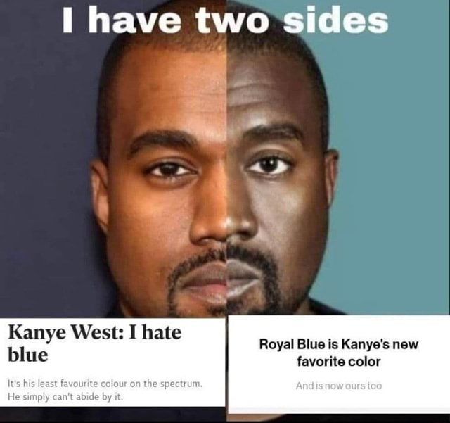 I have two sides Kamye Wests I nate Royal Blue is Kanye's new blue favorite color It least favounte colour on the spectrum. And eurs tea He simply can's abicle by meme