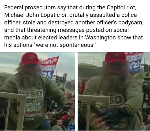 Federal prosecutors say that during the Capitol riot, Michael John Lopatic Sr. brutally assaulted a police officer, stole and destroyed another officer's bodycam, and that threatening messages posted on social media about elected leaders in Washington show that his actions were not spontaneous. memes