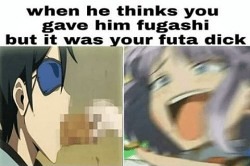 When he thinks you gave him fugashi but it was your futa dick memes