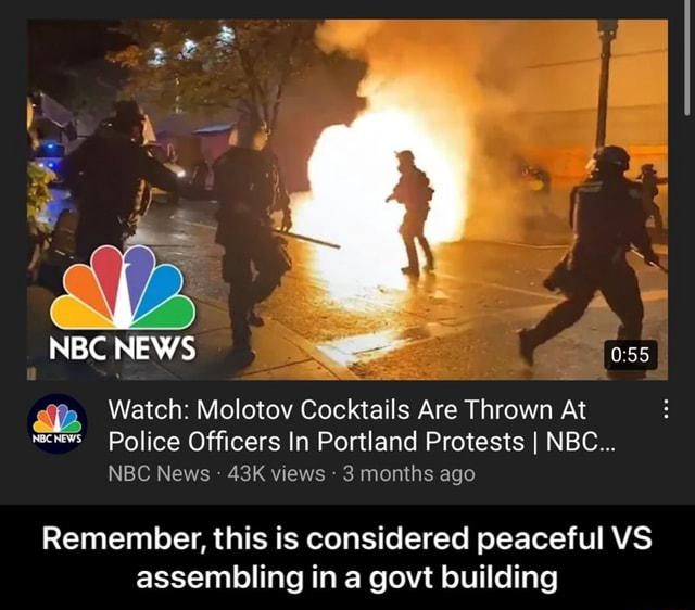NBC NEWS Watch Molotov Cocktails Are Thrown At recrews Police Officers In Portland Protests I NBC NBC News views 3 months ago Remember, this is considered peaceful VS assembling in a govt building Remember, this is considered peaceful VS assembling in a govt building memes