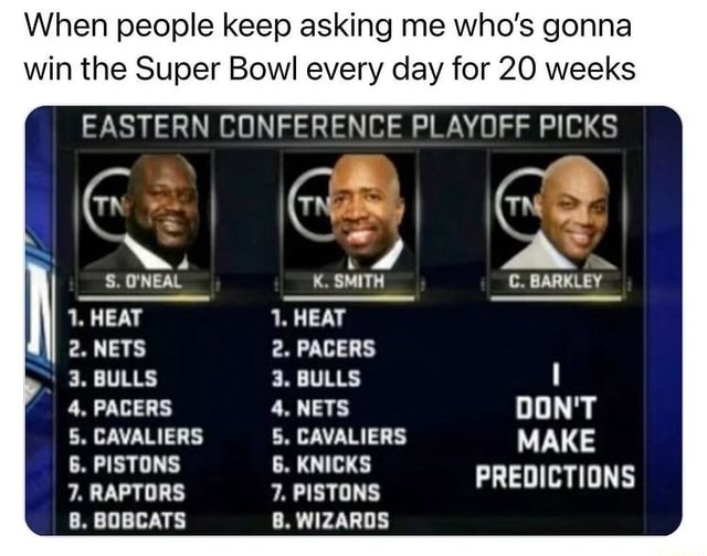When people keep asking me who's gonna win the Super Bowl every day for 20 weeks EASTERN CONFERENCE PLAYOFF PICKS 1, HEAT 2. NETS 3. BULLS 4. PACERS 5. CAVALIERS 6. PISTONS 7. RAPTORS 8. BOBCATS SMITH 1, HEAT 2. PACERS 3. BULLS PACERS 4. NETS DON'T CAVALIERS 5. CAVALIERS MAKE 6. KNICKS RAPTORS 7. PISTONS PREDICTIONS 8. WIZARDS C. BARKLEY memes