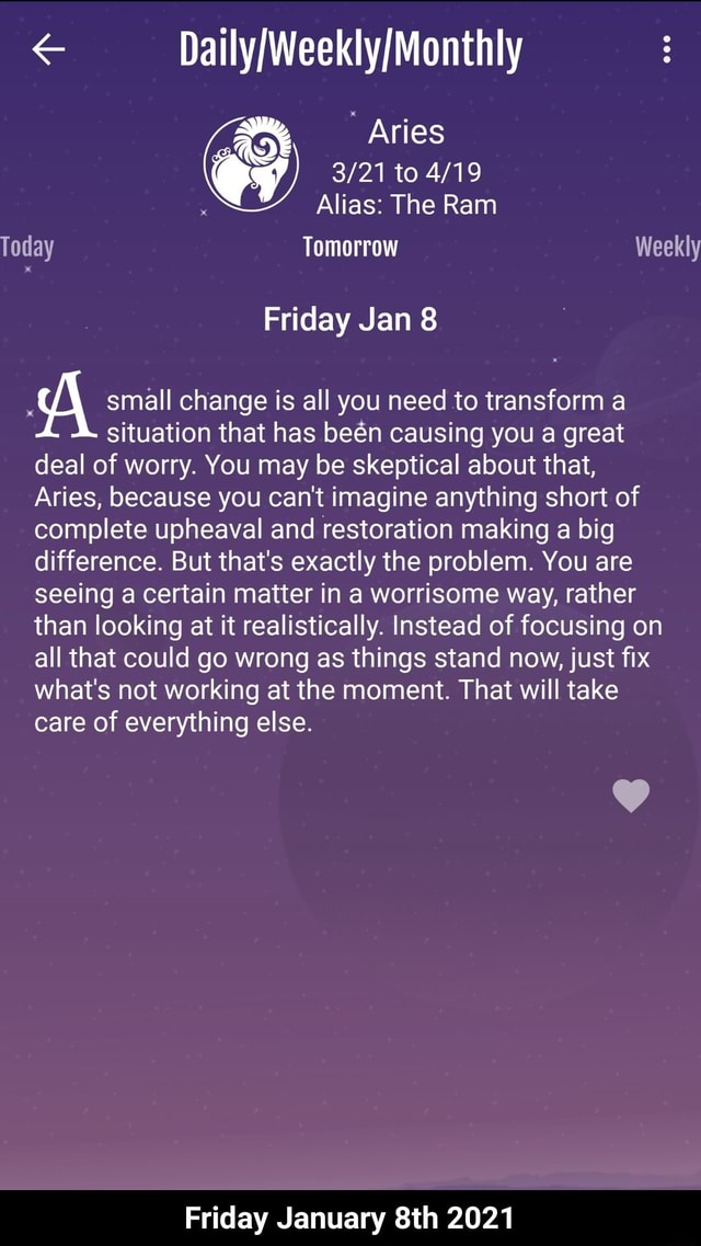 DE Aries to Alias The Ram Today Tomorrow Weekly Friday Jan 8 small change is all you need to transform a situation that has ben causing you a great deal of worry. You may be skeptical about that, Aries, because you can not imagine anything short of complete upheaval and restoration making a big difference. But that's exactly the problem. You are seeing a certain matter in a worrisome way, rather than looking at it realistically. Instead of focusing on all that could go wrong as things stand now, just fix what's not working at the moment. That will take care of everything else. Friday January 2021 Friday January 8th 2021 meme