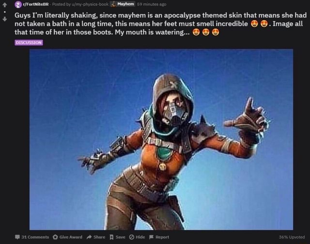 Fortnitese Posted by I Mayhem 59 minutes ago DISCUSSION Guys I'm literally shaking, since mayhem is an apocalypse themed skin that means she had not taken a bath in a long time, this means her feet must smell incredible Image all that time of her in those boots. My mouth is watering 31Comments Give Award Share Save Hide Report 36% Upvoted meme