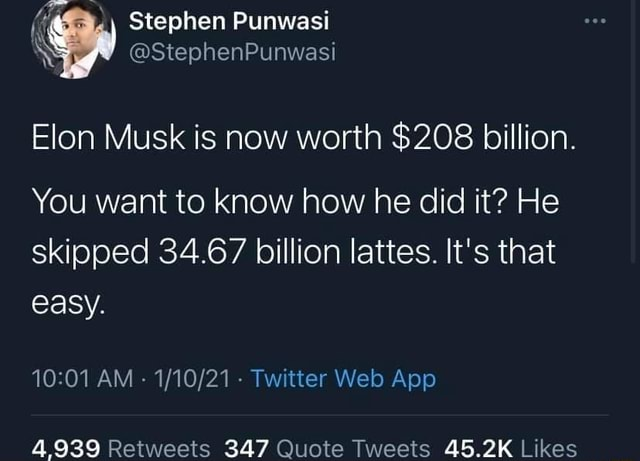 Stephen Punwasi StephenPunwasi Elon Musk is now worth $208 billion. You want to know how he did it He skipped 34.67 billion lattes. It's that easy. 4939 347 memes
