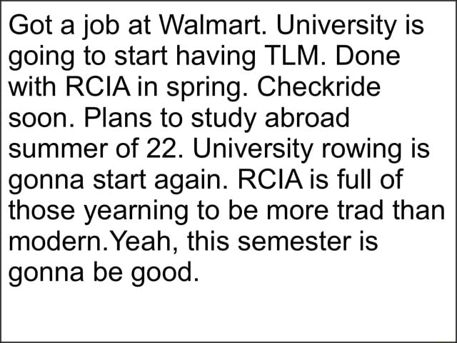 Got a job at Walmart. University is going to start having TLM. Done with RCIA in spring. Checkride soon. Plans to study abroad summer of 22. University rowing is gonna start again. RCIA is full of those yearning to be more trad than modern. Yeah, this semester is gonna be good memes