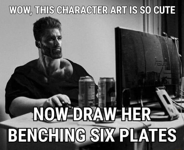WOW, THIS CHARACTER ART IS SO CUTE NOW DRAW HER BENCHING SIX PLATES memes