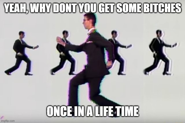 YEAH, WHY DONT YOU GET SOME BITCHES ONCE IN A LIFE TIME meme