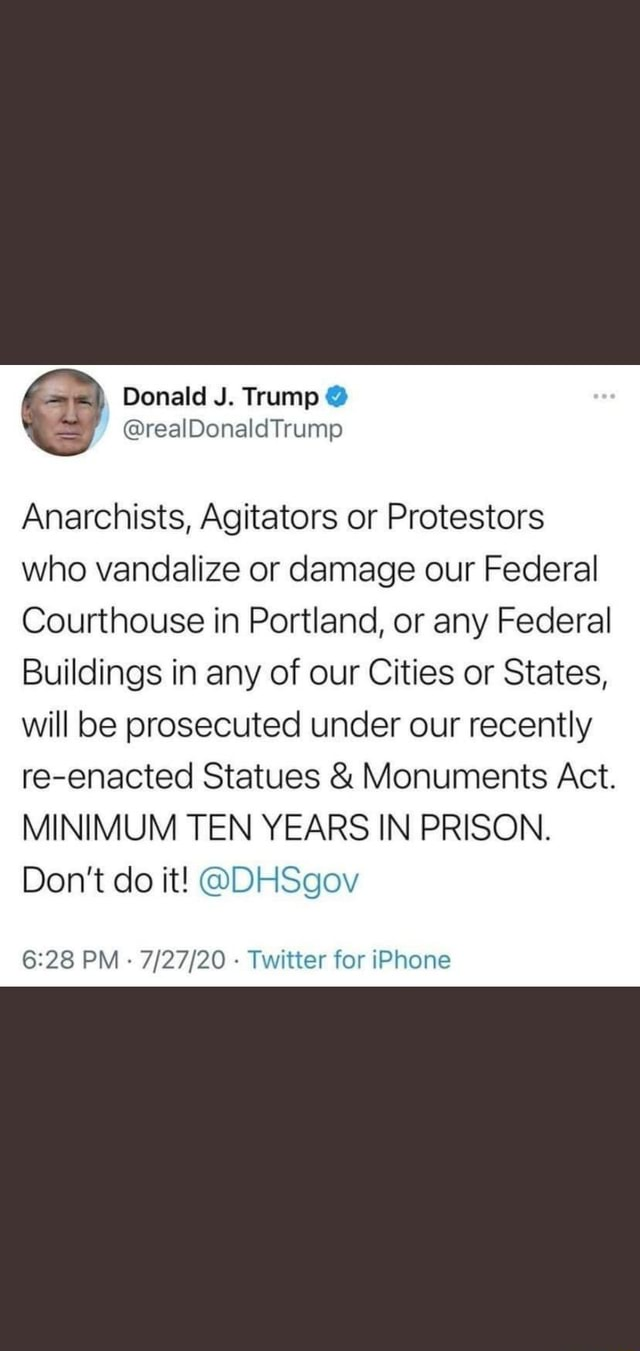 Donald J. Trump Anarchists, Agitators or Protestors who vandalize or damage our Federal Courthouse in Portland, or any Federal Buildings in any of our Cities or States, will be prosecuted under our recently re enacted Statues and Monuments Act. MINIMUM TEN YEARS IN PRISON. Do not do it DHSgov PM  Twitter for iPhone memes