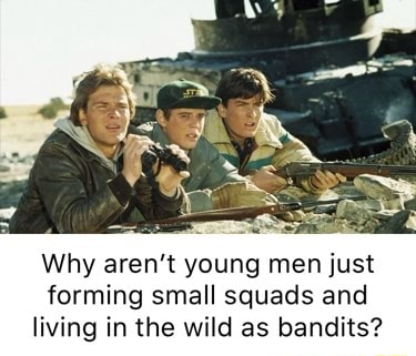 Why aren't young men just forming small squads and living in the wild as bandits memes
