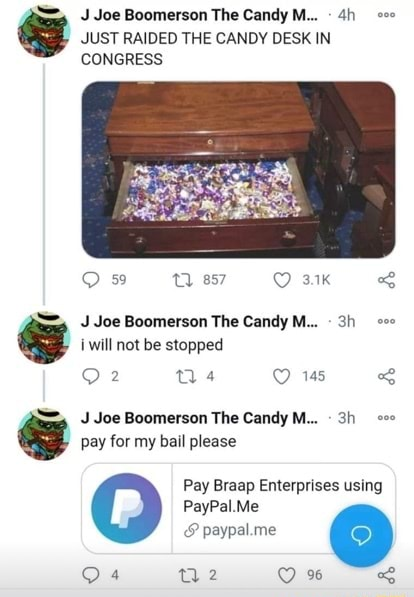J Joe Boomerson The Candy M JUST RAIDED THE CANDY DESK IN CONGRESS Os Joe Boornerson The Candy M SS will not be stopped 145 J Joe Boomerson The Candy M pay for my bail please Pay Braap Enterprises using PayPal Me paypal.me memes