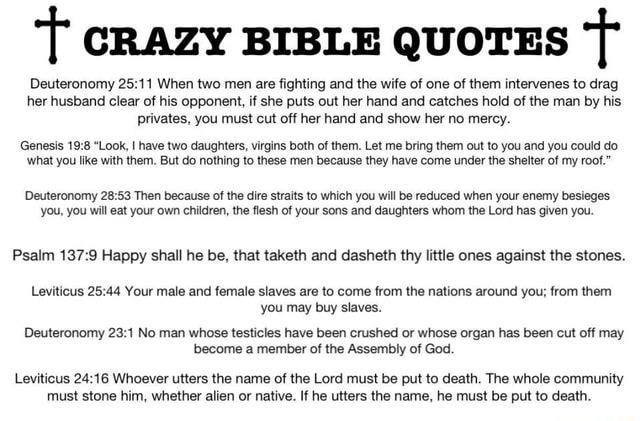 T CRAZY BIBLE QUOTES Deuteronomy When two men are fighting and the wife of one of them intervenes to drag her husband clear of his opponent, if she puts out her hand and catches hold of the man by his privates, you must cut off her hand and show her no mercy. Genesis Look, I have two daughters, virgins both of them. Let me bring them out to you and you could do what you like with them. But do nothing to these men because they have come under the shelter of my roof. Deuteronomy Then because of the dire straits to which you will be reduced when your enemy besieges you, you will eat your own children, the flesh of your sons and daughters whom the Lord has given you. Psalm Happy shall he be, that taketh and dasheth thy little ones against the stones. Leviticus Your male and female slaves are t