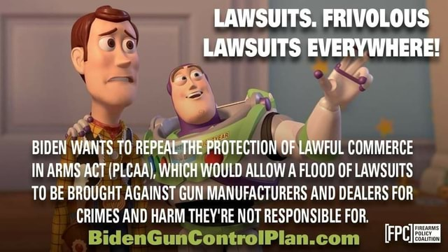 LAWSUITS. FRIVOLOUS LAWSUITS EVERYWHERE BIDEN WANTS TO REPEAL THE PROTECTION OF LAWFUL COMMERCE IN ARMS ACT PLCAA, WHICH WOULD ALLOW A FLOOD OF LAWSUITS TO BE BROUGHT AGAINST GUN MANUFACTURERS AND DEALERS FOR CRIMES AND HARM THEY'RE NOT RESPONSIBLE FOR. lan memes