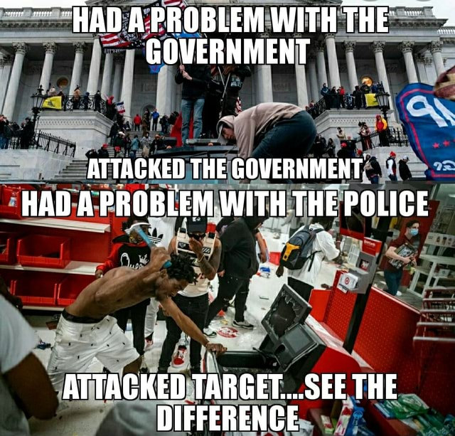 HAD A PROBLEM WITH THE GOVERNMENT ATTACKED THEGOVERNMENT HAD A PROBLEM WITH THE POLICE if ATTACKED TARGET SEE THE DIFFERENCE memes