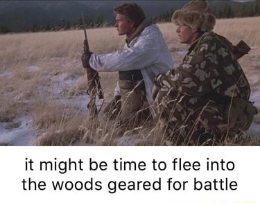 It might be time to flee into the woods geared for battle meme
