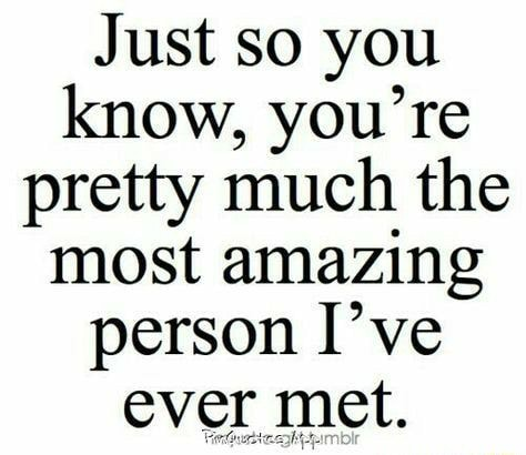 Just so you know, you're pretty much the most amazing person I've ever met memes
