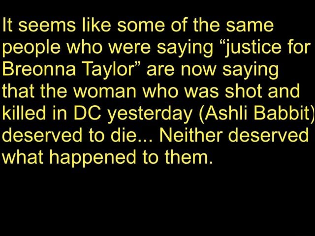 It seems like some of the same people who were saying justice for Breonna Taylor are now saying that the woman who was shot and killed in DC yesterday Ashli Babbit deserved to die Neither deserved what happened to them memes