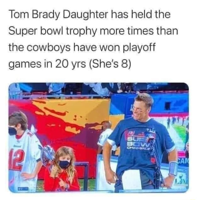 Tom Brady Daughter has held the Super bowl trophy more times than the cowboys have won playoff games in 20 yrs She's 8 memes