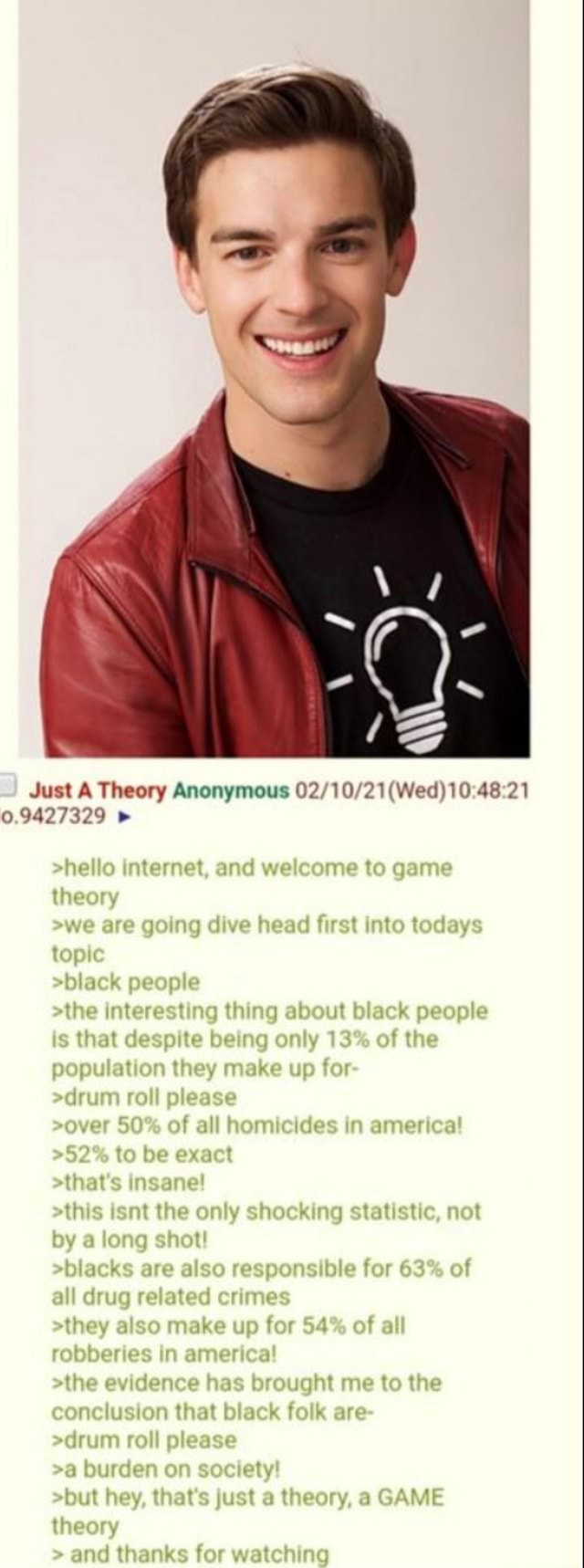 Just A Theory Anonymous 0.9427329 hello internet, and welcome to game theory we are going dive head first into todays topic black people the interesting thing about black people is that despite being only 13% of the population they make up for drum roll please over 50% of all homicides in america to be exact that's insane  this isnt the only shocking statistic, not by a long shot  blacks are also responsible for 63% of all drug related crimes they also make up for 54% of all robberies in america the evidence has brought me to the conclusion that black folk are drum roll please burden on society but hey, that's just a theory, a GAME theory and thanks for watching memes