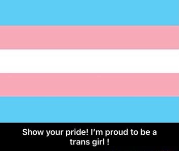Show your pride I'm proud to be a ans gi  Show your pride I'm proud to be a trans girl meme