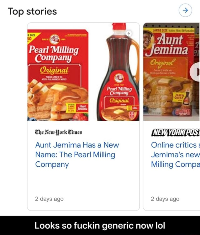 Top stories Pearl Milling Company The New York Times NEW, YORK US Aunt Jemima Has a New Online critics Name The Pear Milling Jemima's new Company Milling Compa 2 days ago 2 days ago Looks so fuckin generic now lol  Looks so fuckin generic now lol meme