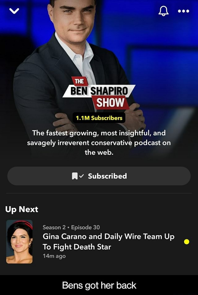 BEN SHAPIRO SHOW 1.1M Subscribers The fastest growing, most insightful, and savagely irreverent conservative podcast on the web. Rv Subscribed Up Next Season 2 Episode 30, Gina Carano and Daily Wire Team Up To Fight Death Star ago Bens got her back  Bens got her back meme