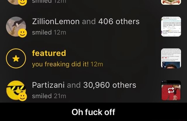 ZillionLemon and 406 others smiled featured you freaking did it Partizani and 30,960 others smiled Oh fuck off  Oh fuck off memes