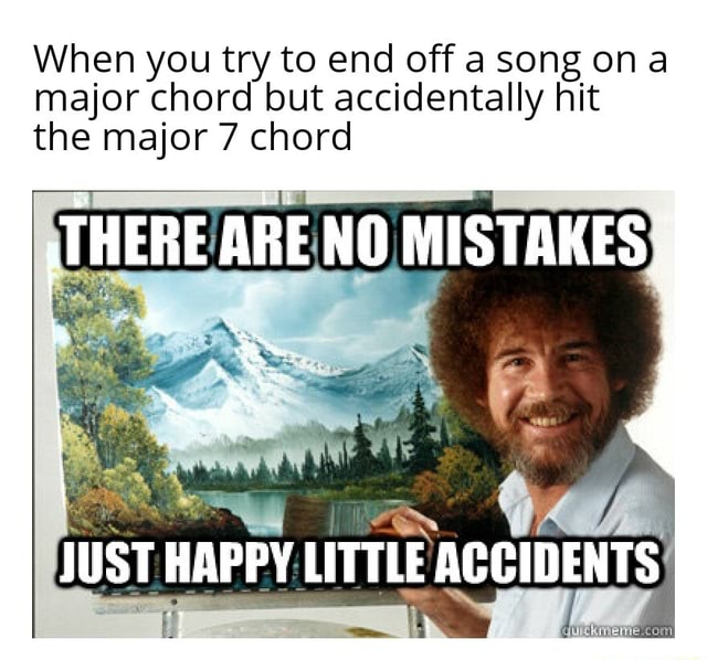 When you try to end off song on major chord but accidentally hit the major 7 chord THERE ARE NO MISTAKES, JUST HAPPY LITTLE ACCIDENTS memes