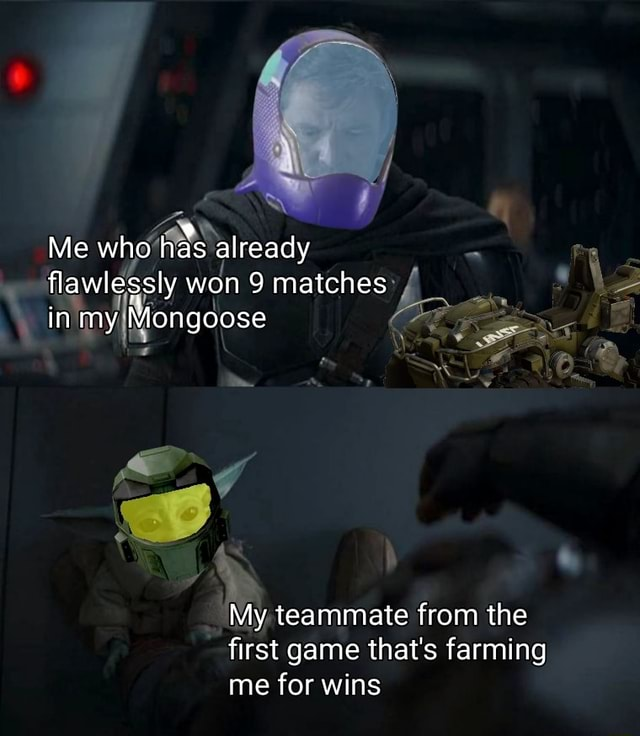 Me who as already flawlessly won 9 matches in my Mongoose My teammate from the first game that's farming me for wins meme