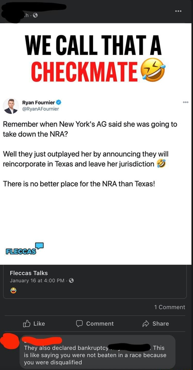 WE CALL THAT CHECKMATE and Ryan Fournier Remember when New York's AG said she was going to take down the NRA Well they just outplayed her by announcing they will reincorporate in Texas and leave her jurisdiction There is no better place for the NRA than Texas Fleccas Talks January 16 at 4.00 PM 1 Comment Like Comment Share They also declared bankruptcy This is like saying you were not beaten in a race because you were disqualified meme