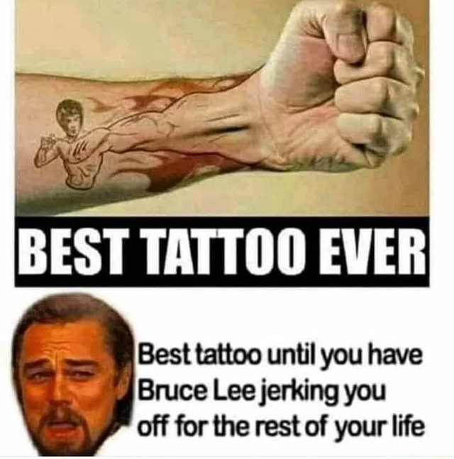 BEST Best tattoo until you have Bruce Lee jerking you off for the rest of your life meme