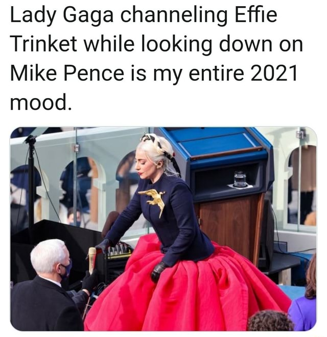 Lady Gaga channeling Effie Trinket while looking down on Mike Pence is my entire 2021 mood memes