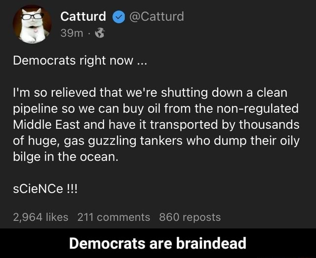 Catturd Catturd Democrats right now I'm so relieved that we're shutting down a clean pipeline so we can buy oil from the non regulated Middle East and have it transported by thousands of huge, gas guzzling tankers who dump their oily bilge in the ocean. sCieNCe 2,964 likes 211 comments 860 reposts Democrats are braindead Democrats are braindead memes