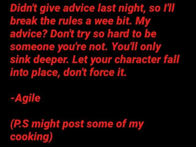 Didn't give advice last night, so I'll break the rules a wee bit. My advice Dont try so hard to be someone you're not. You'll only sink deeper. Let your character fall into place, do not force it. Agile PS might post some of my cooking meme