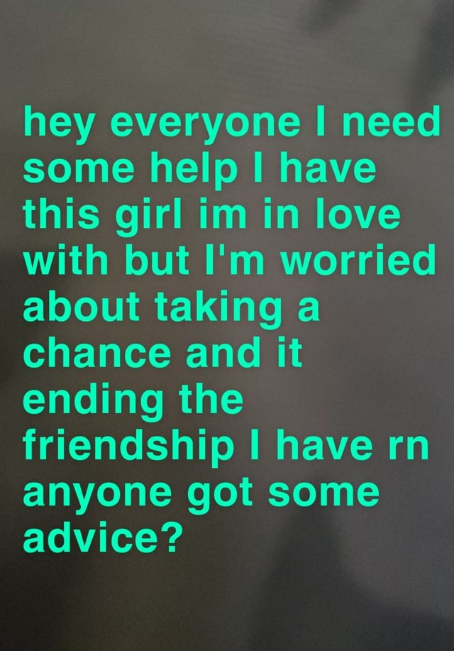 Hey everyone need some help I have this girl im in love with but I'm worried about taking a chance and it ending the friendship I have rn anyone got some advice memes