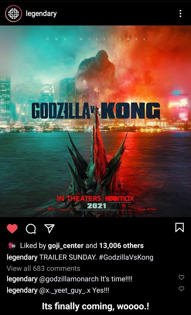Legendary Liked by goji center and 13,006 others legendary TRAILER SUNDAY. GodzillaVsKong View all 683 comments legendary godzillamonarch It's time legendary x. yeet guy .x Yes Its finally coming, woooo. Its finally coming, woooo. meme
