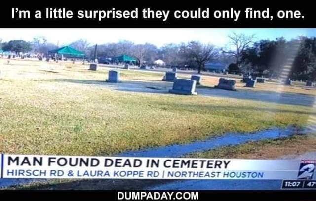 I'm a little surprised they could only find, one. MAN FOUND DEAD IN CEMETERY BIRSCH RD and LAURA KOPPE RD I NORTHEAST HOUSTON DUMPADAY COM memes