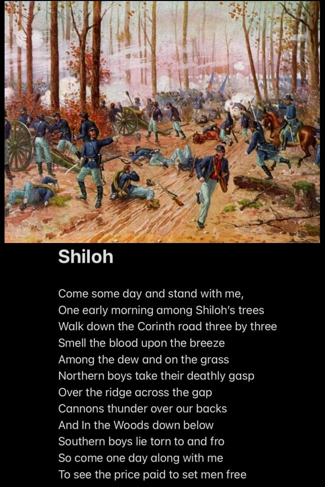 Shiloh Come some day and stand with me, One early morning among Shiloh's trees Walk down the Corinth road three by three Smell the blood upon the breeze Among the dew and on the grass Northern boys take their deathly gasp Over the ridge across the gap Cannons thunder over our backs And In the Woods down below Southern boys lie torn to and fro So come one day along with me To see the price paid to set men free meme