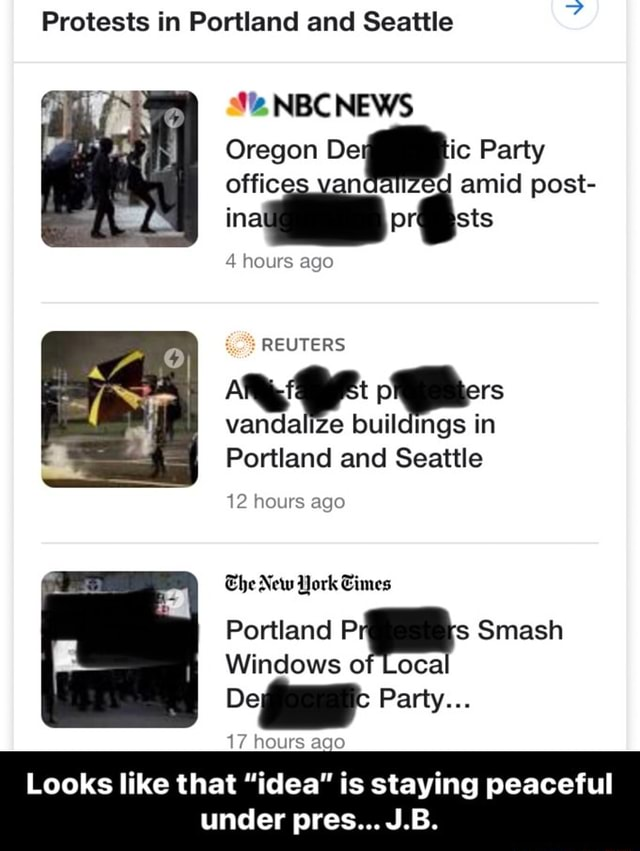 Protests in Portland and Seattle NBC NEWS Oregon Party offic n amid post 4 hours ago REUTERS vandalize buildings in Portland and Seattle 12 hours ago Ehe New York Cimes Portland Pi Smash Windows of Local Party 17 hours ago Looks like that idea is staying peaceful under pres J.B. Looks like that idea is staying peaceful under pres J.B meme