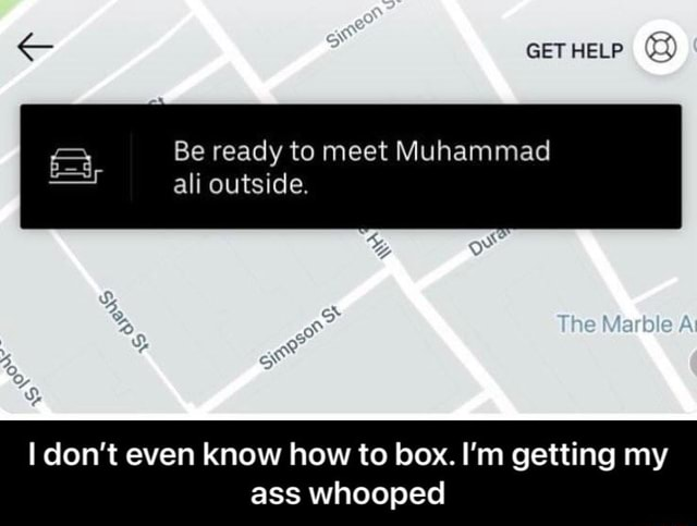 SS GET HELP Be ready to meet Muhammad ali outside. The I do not even know how to box. I'm getting my ass whooped I don't even know how to box. I'm getting my ass whooped memes