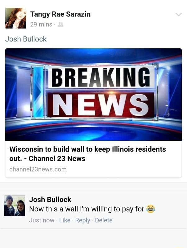 Tangy Rae Sarazin mins Josh Bullock Wisconsin to build wall to keep Illinois residents out. Channel 23 News chann Josh Bullock Now this a wall I'm willing to pay for Just now Like Reply Delete meme
